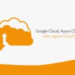 Google Cloud, Azure Cloud oder eigene Cloud?