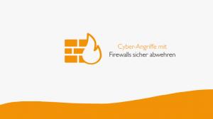 Cyber-Angriffe mit Firewalls sicher abwehren